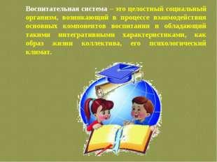 Воспитательная система – это целостный социальный организм, возникающий в про