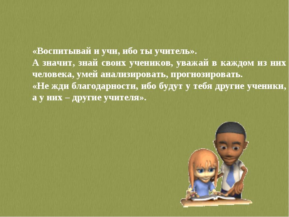 «Воспитывай и учи, ибо ты учитель». А значит, знай своих учеников, уважай в к...