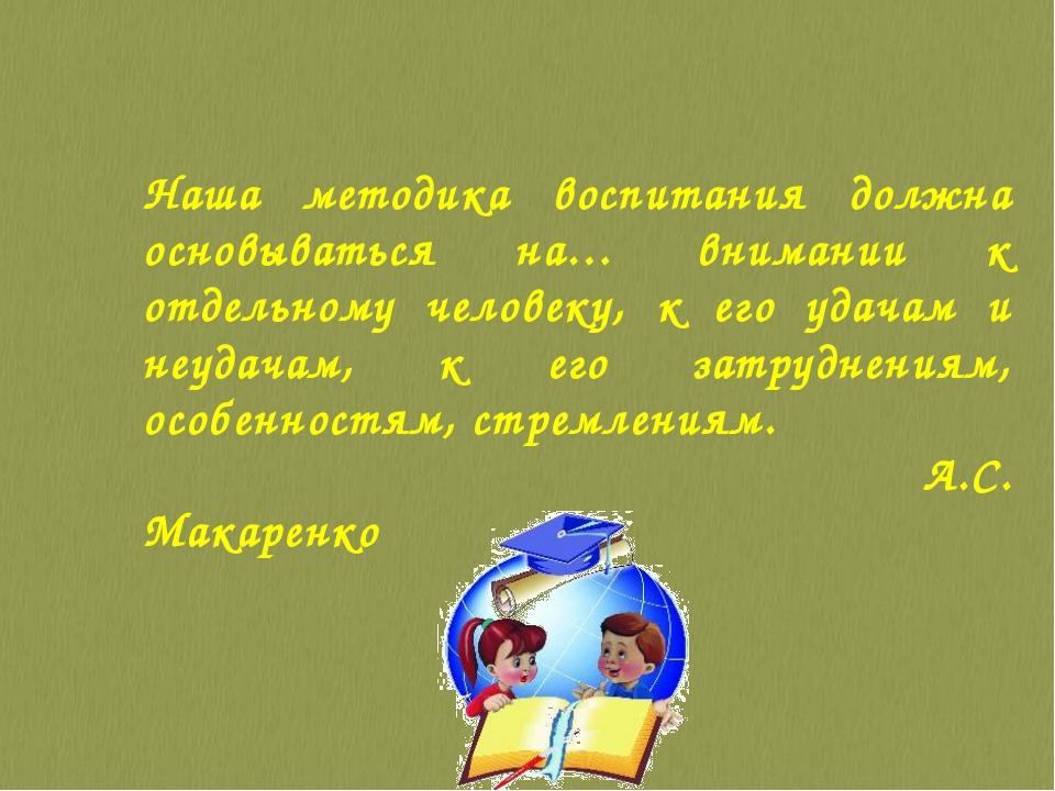 Наша методика воспитания должна основываться на… внимании к отдельному челове...