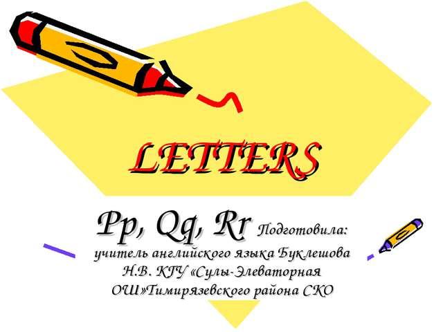 LETTERS Pp, Qq, Rr Подготовила: учитель английского языка Буклешова Н.В. КГУ...