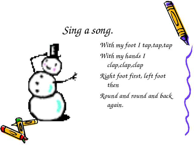 Sing a song. With my foot I tap,tap,tap With my hands I clap,clap,clap Right...