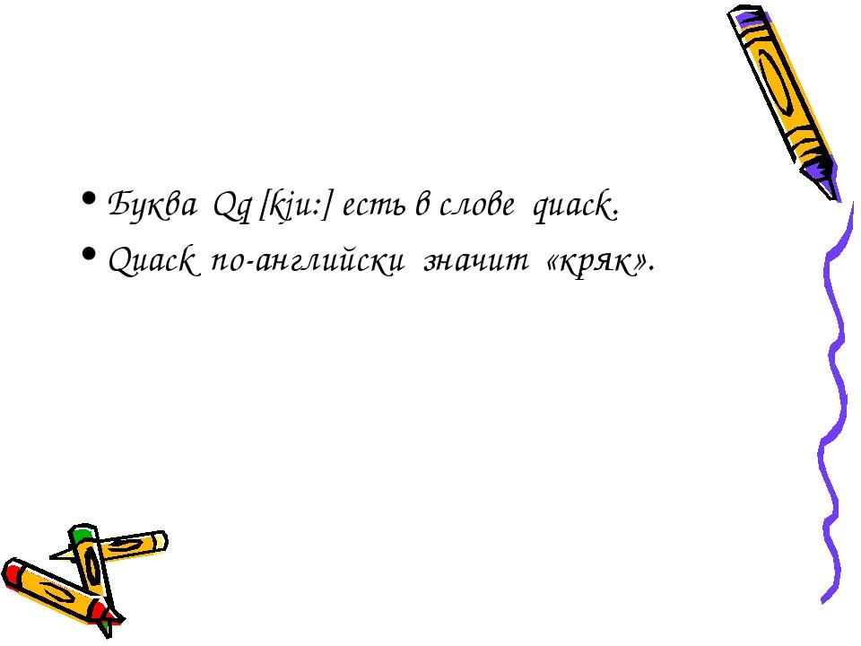 Буква Qq [kju:] есть в слове quack. Quack по-английски значит «кряк».