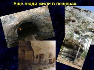 Ещё люди жили в пещерах.