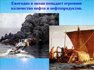 Ежегодно в океан попадает огромное количество нефти и нефтепродуктов.