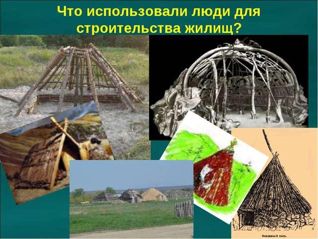 Что использовали люди для строительства жилищ?