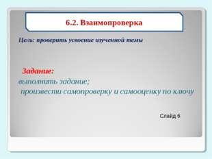 Цель: проверить усвоение изученной темы Задание:  6.2. Взаимопроверка Слайд