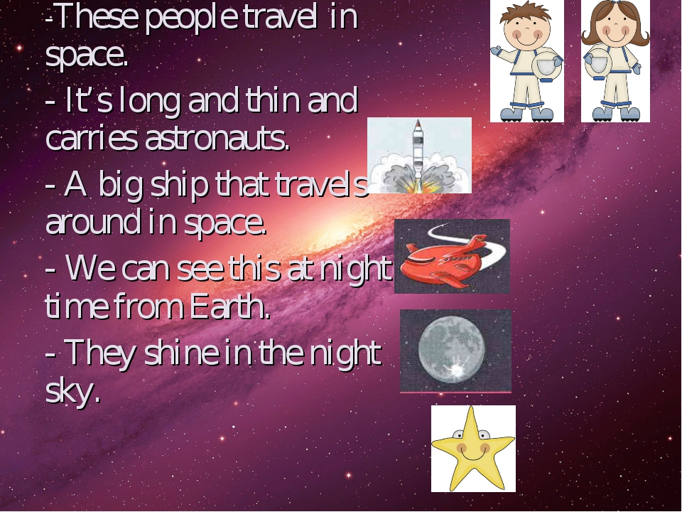-These people travel in space. - It's long and thin and carries astronauts. -...