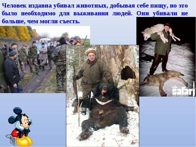 Человек издавна убивал животных, добывая себе пищу, но это было необходимо дл...
