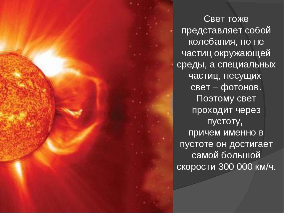 Свет тоже представляет собой колебания, но не частиц окружающей среды, а спец...
