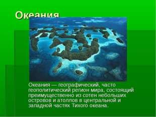 Океания Океания — географический, часто геополитический регион мира, состоящи
