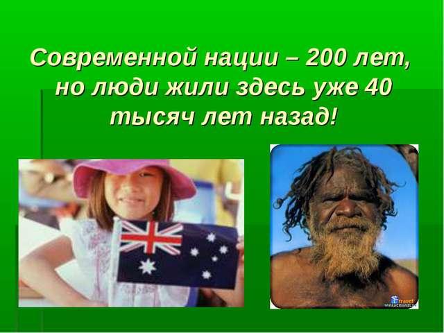 Современной нации – 200 лет, но люди жили здесь уже 40 тысяч лет назад!