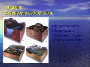 Задание: Установите соответствие 1.Ледниковое озеро 2.Озеро-старица 3.Вулкани