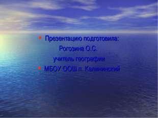 Презентацию подготовила: Рогозина О.С. учитель географии МБОУ ООШ п. Калининс