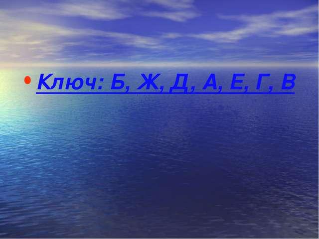 Ключ: Б, Ж, Д, А, Е, Г, В