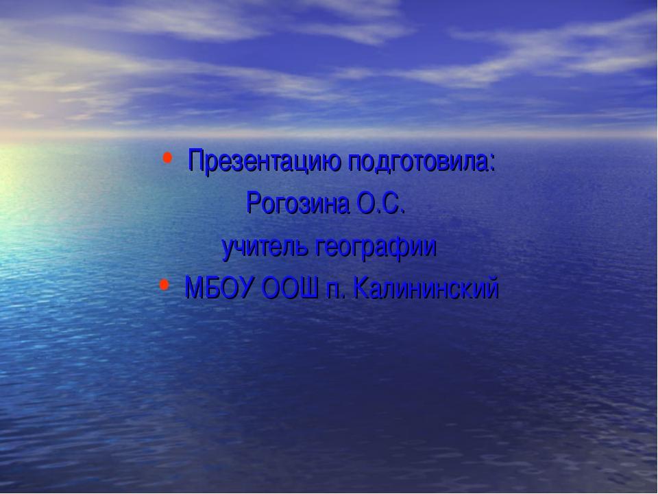 Презентацию подготовила: Рогозина О.С. учитель географии МБОУ ООШ п. Калининс...