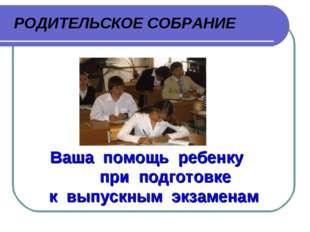 Ваша помощь ребенку при подготовке к выпускным экзаменам РОДИТЕЛЬСКОЕ СОБРАНИЕ