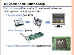 * Жүйелік блок: контроллер Контроллер – бұл сыртқы құрылғының жұмысын басқара
