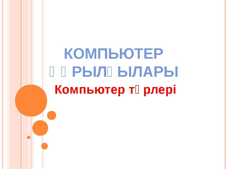 КОМПЬЮТЕР ҚҰРЫЛҒЫЛАРЫ Компьютер түрлері