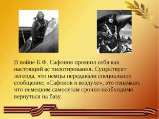 В войне Б.Ф. Сафонов проявил себя как настоящий ас пилотирования. Существует