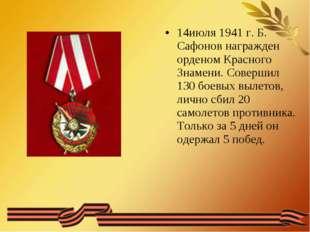 14июля 1941 г. Б. Сафонов награжден орденом Красного Знамени. Совершил 130 бо