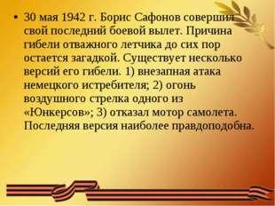 30 мая 1942 г. Борис Сафонов совершил свой последний боевой вылет. Причина ги