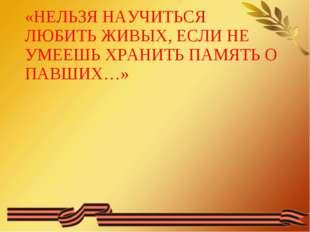 «НЕЛЬЗЯ НАУЧИТЬСЯ ЛЮБИТЬ ЖИВЫХ, ЕСЛИ НЕ УМЕЕШЬ ХРАНИТЬ ПАМЯТЬ О ПАВШИХ…»