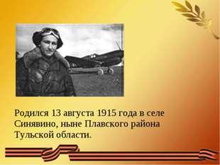 Родился 13 августа 1915 года в селе Синявино, ныне Плавского района Тульской