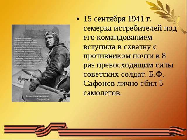 15 сентября 1941 г. семерка истребителей под его командованием вступила в схв...