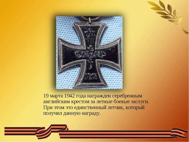 19 марта 1942 года награжден серебренным английским крестом за летные боевые...