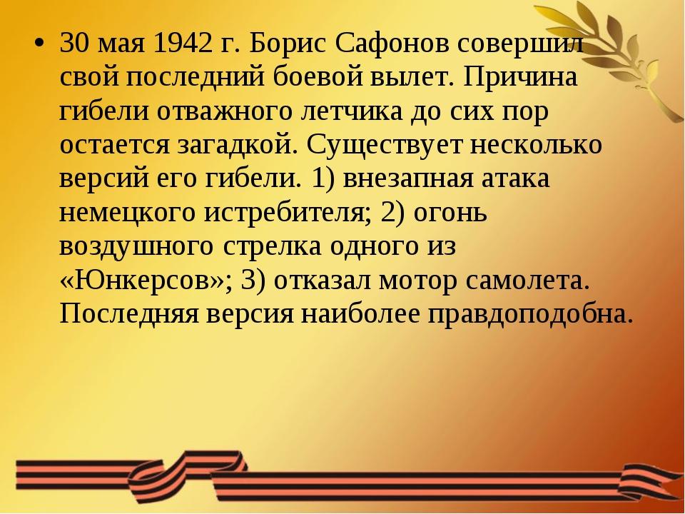 30 мая 1942 г. Борис Сафонов совершил свой последний боевой вылет. Причина ги...