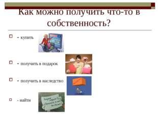 Как можно получить что-то в собственность? - купить - получить в подарок - по