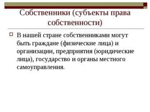 Собственники (субъекты права собственности) В нашей стране собственниками мог