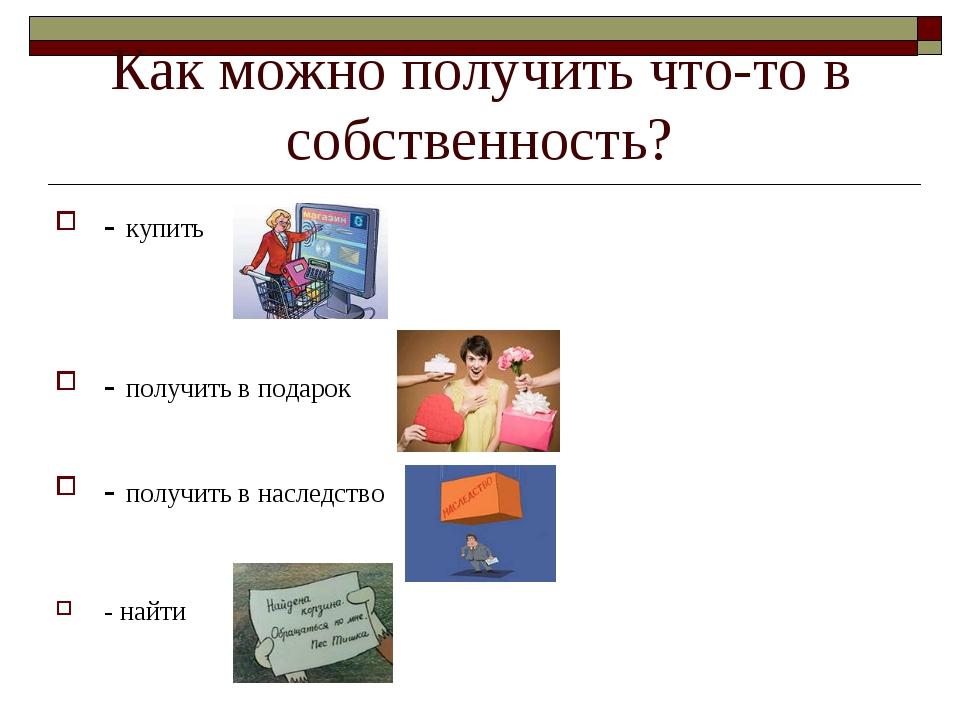 Как можно получить что-то в собственность? - купить - получить в подарок - по...