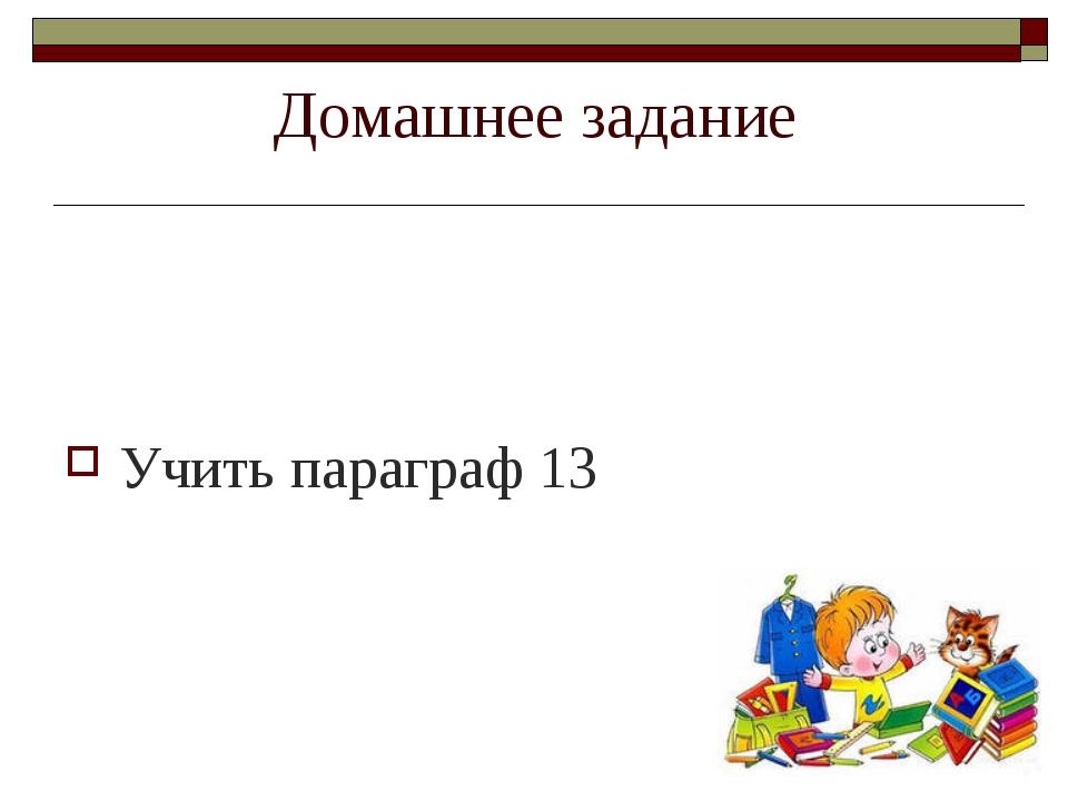 Домашнее задание Учить параграф 13