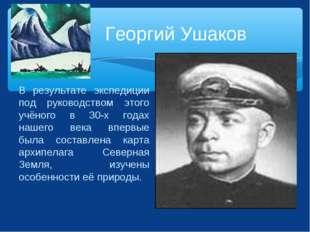 Георгий Ушаков В результате экспедиции под руководством этого учёного в 30-х