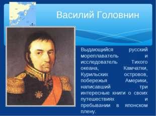 Василий Головнин Выдающийся русский мореплаватель и исследователь Тихого океа