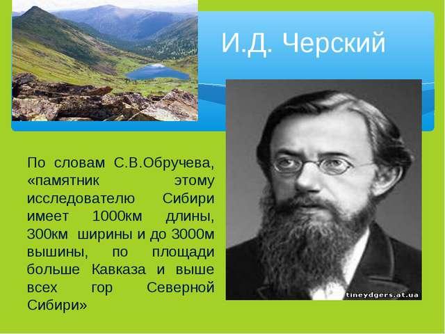 И.Д. Черский По словам С.В.Обручева, «памятник этому исследователю Сибири име...