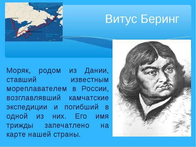 Витус Беринг Моряк, родом из Дании, ставший известным мореплавателем в России...