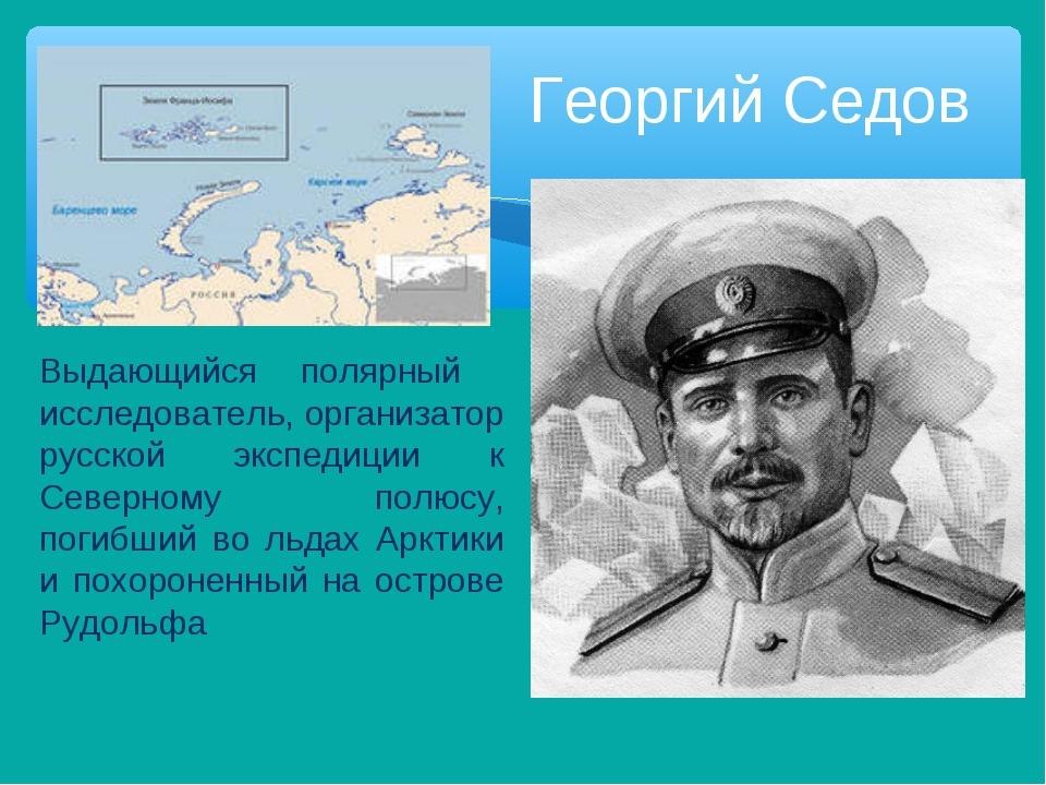 Георгий Седов Выдающийся полярный исследователь, организатор русской экспедиц...