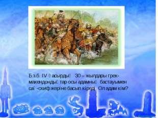 Б.з.б. IV ғасырдың 30 – жылдары грек-макендондықтар осы адамның бастауымен са