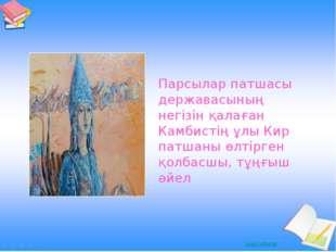 Парсылар патшасы державасының негізін қалаған Камбистің ұлы Кир патшаны өлтір