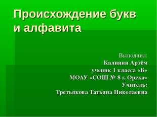 Происхождение букв и алфавита Выполнил: Калинин Артём ученик 1 класса «Б» МОА