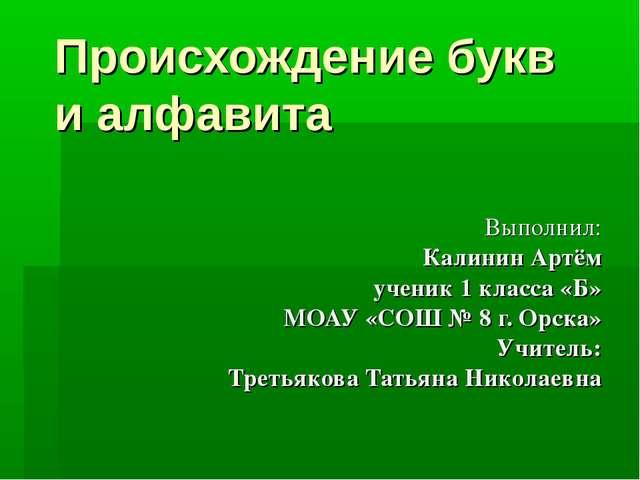 Происхождение букв и алфавита Выполнил: Калинин Артём ученик 1 класса «Б» МОА...