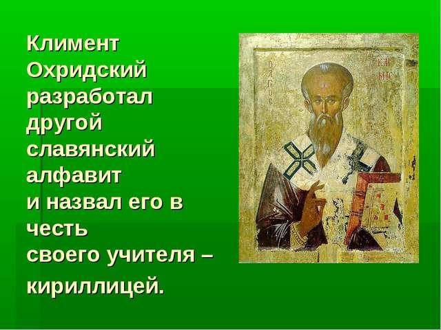 Климент Охридский разработал другой славянский алфавит и назвал его в честь с...
