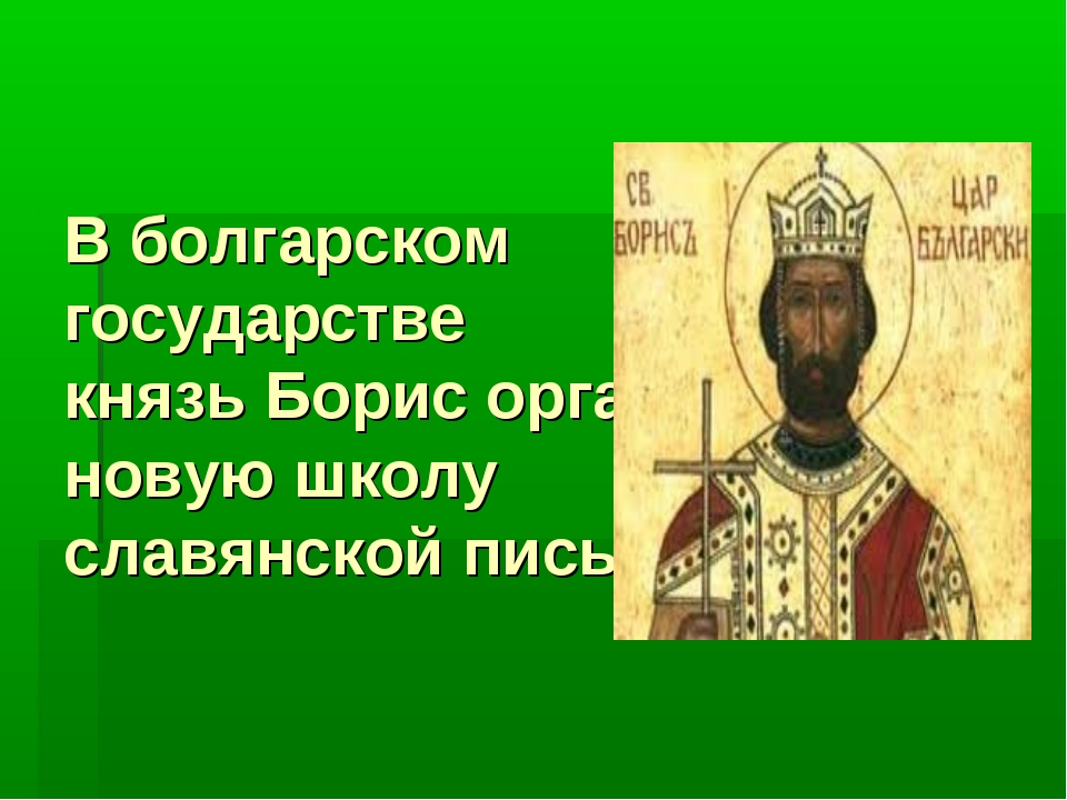 В болгарском государстве князь Борис организовал новую школу славянской письм...