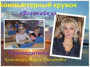 Руководитель: Комельских Мария Геннадьевна Компьютерный кружок «Всезнайка»