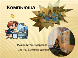 Руководитель: Морозова Светлана Александровна Компьюша