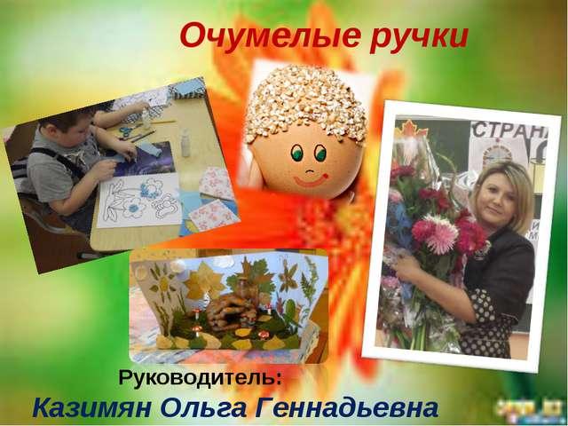 Руководитель: Казимян Ольга Геннадьевна Очумелые ручки