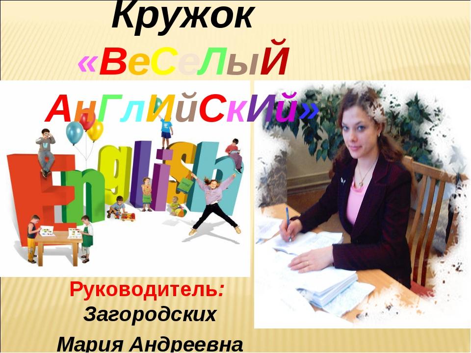 Руководитель: Загородских Мария Андреевна Кружок «ВеСеЛыЙ АнГлИйСкИй»
