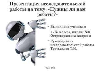 Презентация исследовательской работы на тему: «Нужны ли нам роботы?» Выполнен